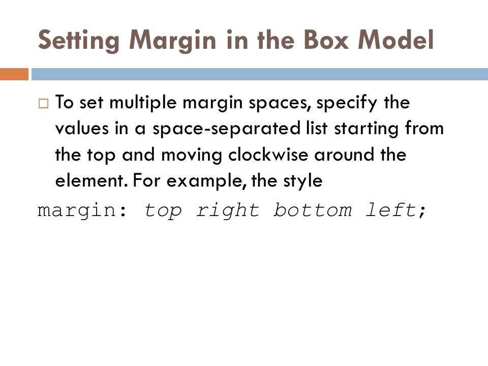 Setting Margin in the Box Model  To set multiple margin spaces, specify the values in a space-separated list starting from the top and moving clockwi