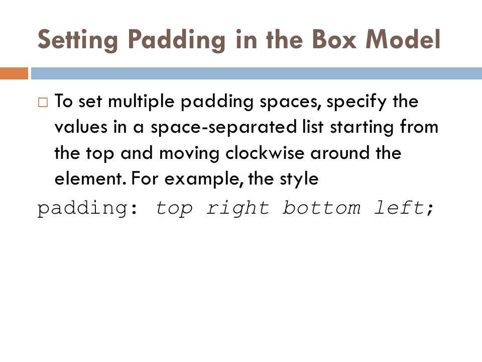 Setting Padding in the Box Model  To set multiple padding spaces, specify the values in a space-separated list starting from the top and moving clock