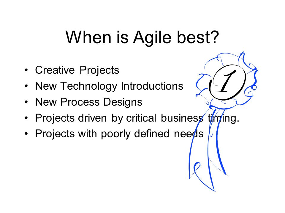 When is Agile best? Creative Projects New Technology Introductions New Process Designs Projects driven by critical business timing. Projects with poor