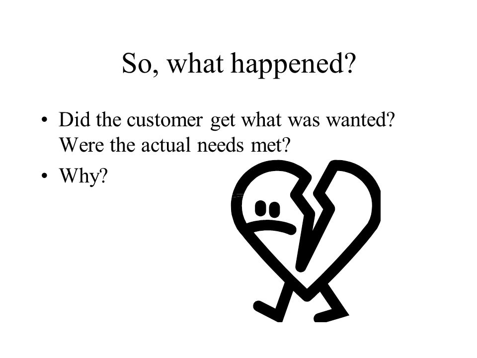 So, what happened? Did the customer get what was wanted? Were the actual needs met? Why?