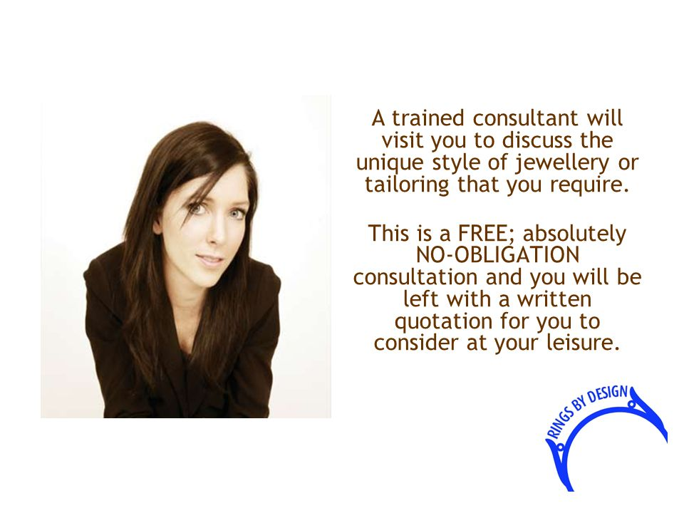 A trained consultant will visit you to discuss the unique style of jewellery or tailoring that you require.