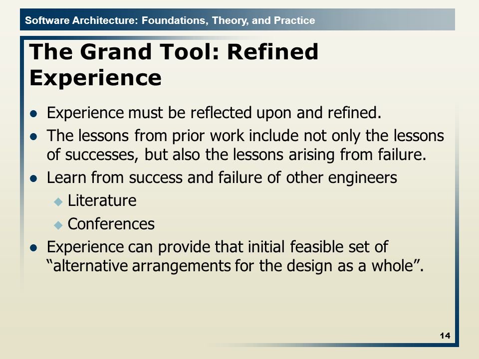 Software Architecture: Foundations, Theory, and Practice The Grand Tool: Refined Experience Experience must be reflected upon and refined.