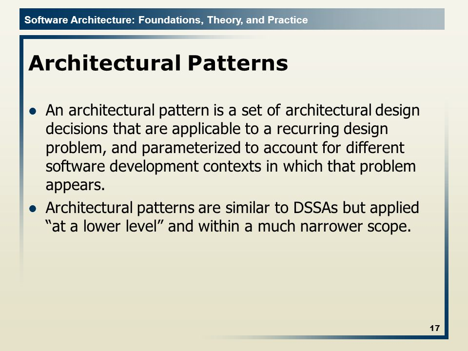 Software Architecture: Foundations, Theory, and Practice Architectural Patterns An architectural pattern is a set of architectural design decisions that are applicable to a recurring design problem, and parameterized to account for different software development contexts in which that problem appears.