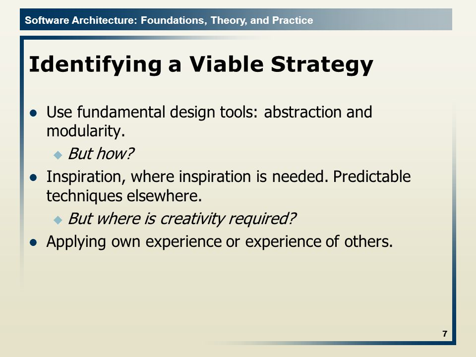 Software Architecture: Foundations, Theory, and Practice Identifying a Viable Strategy Use fundamental design tools: abstraction and modularity.