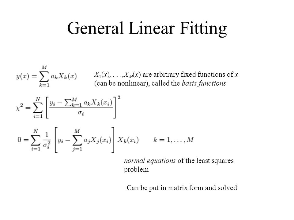 General Linear Fitting X 1 (x),...,X M (x) are arbitrary fixed functions of x (can be nonlinear), called the basis functions normal equations of the l