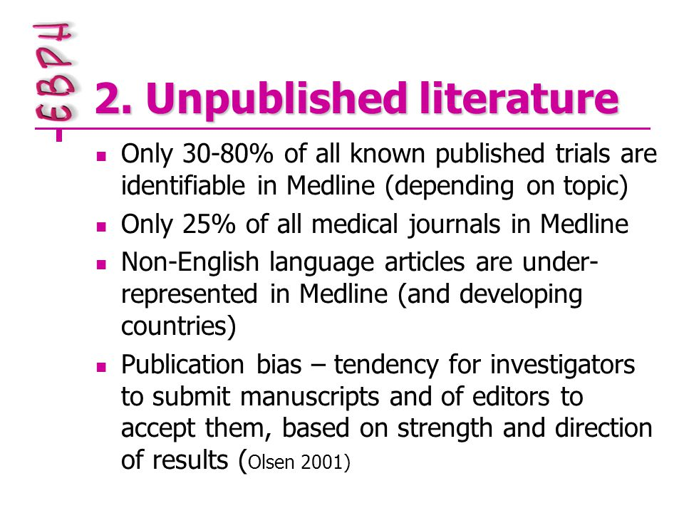 2. Unpublished literature Only 30-80% of all known published trials are identifiable in Medline (depending on topic) Only 25% of all medical journals