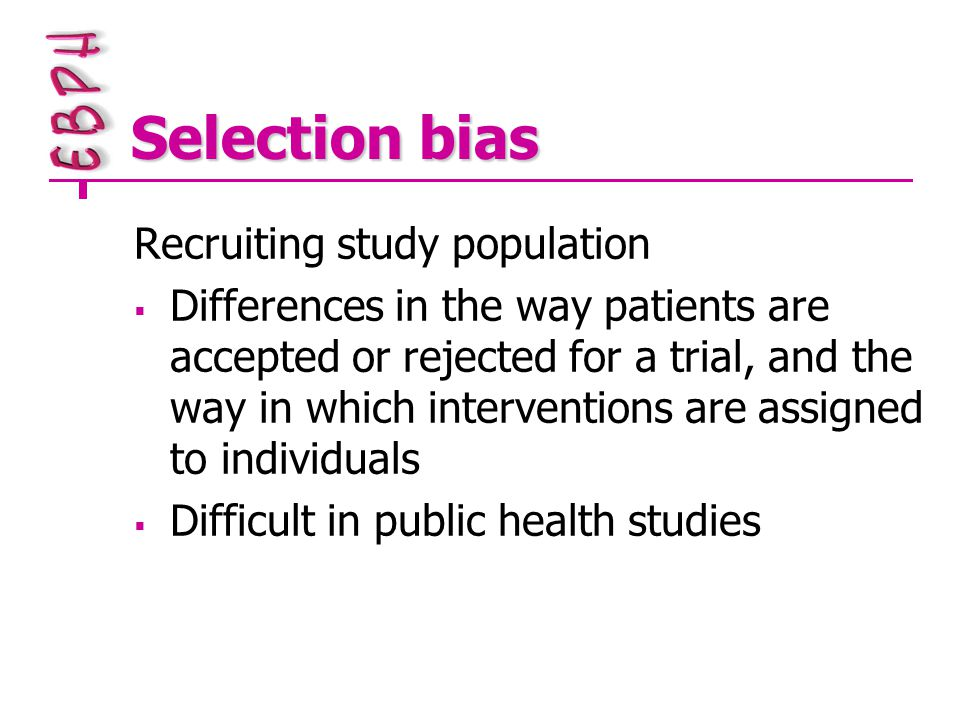 Selection bias Recruiting study population  Differences in the way patients are accepted or rejected for a trial, and the way in which interventions