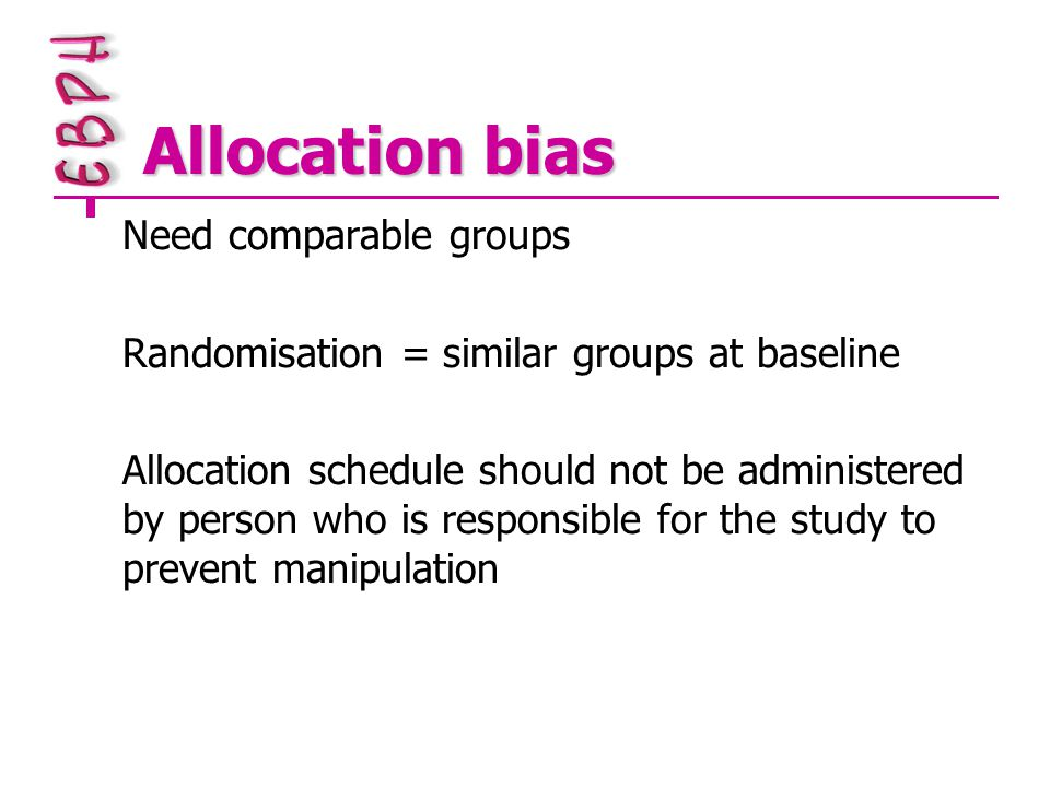 Allocation bias Need comparable groups Randomisation = similar groups at baseline Allocation schedule should not be administered by person who is responsible for the study to prevent manipulation