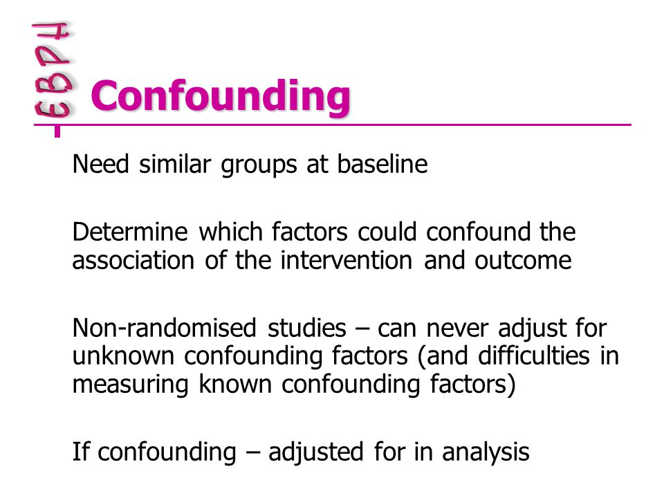 Confounding Need similar groups at baseline Determine which factors could confound the association of the intervention and outcome Non-randomised studies – can never adjust for unknown confounding factors (and difficulties in measuring known confounding factors) If confounding – adjusted for in analysis