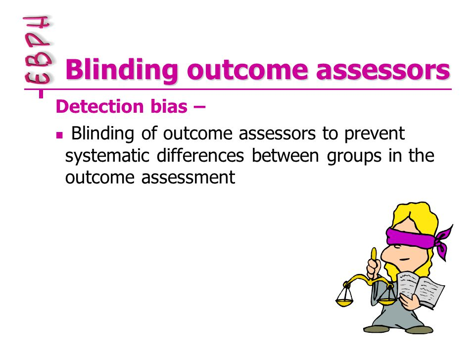Blinding outcome assessors Detection bias – Blinding of outcome assessors to prevent systematic differences between groups in the outcome assessment