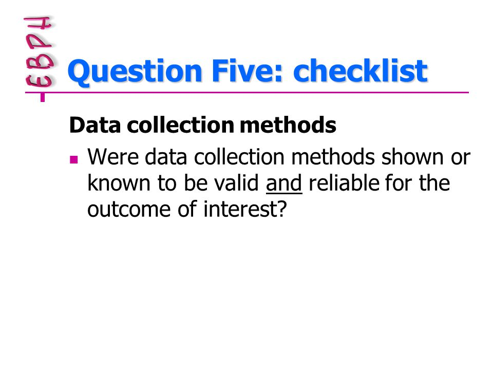 Question Five: checklist Data collection methods Were data collection methods shown or known to be valid and reliable for the outcome of interest