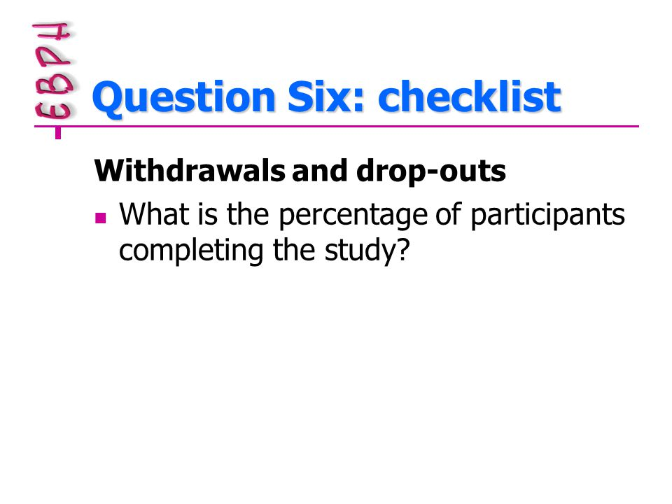 Question Six: checklist Withdrawals and drop-outs What is the percentage of participants completing the study