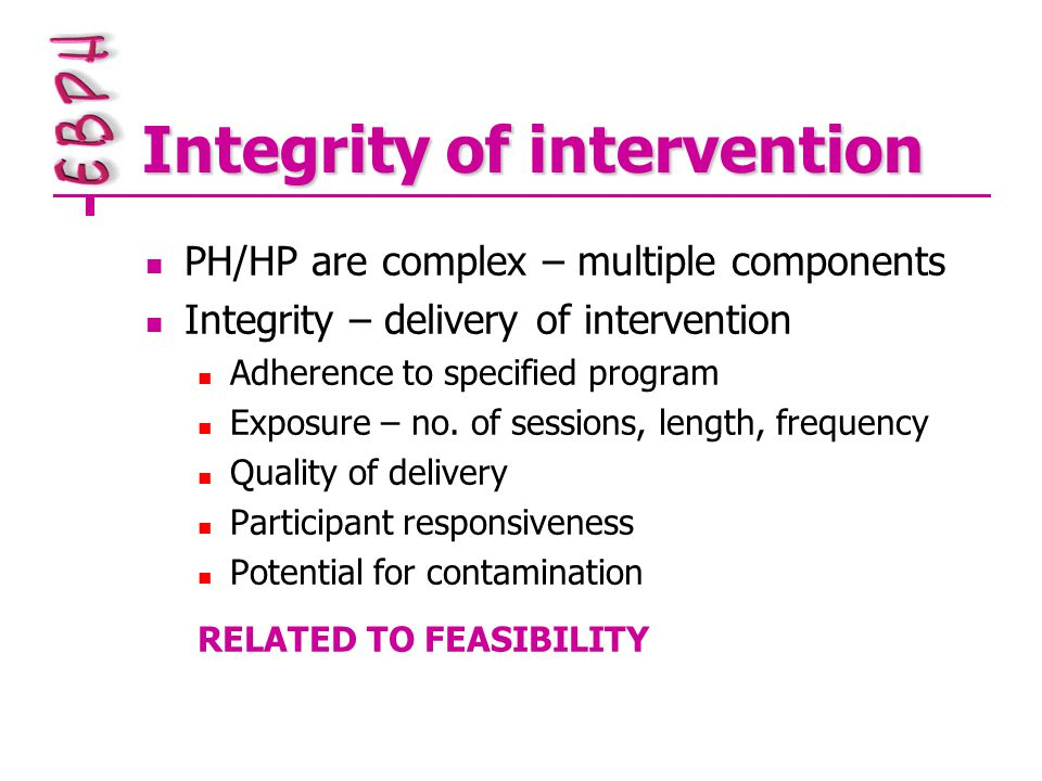 Integrity of intervention PH/HP are complex – multiple components Integrity – delivery of intervention Adherence to specified program Exposure – no.