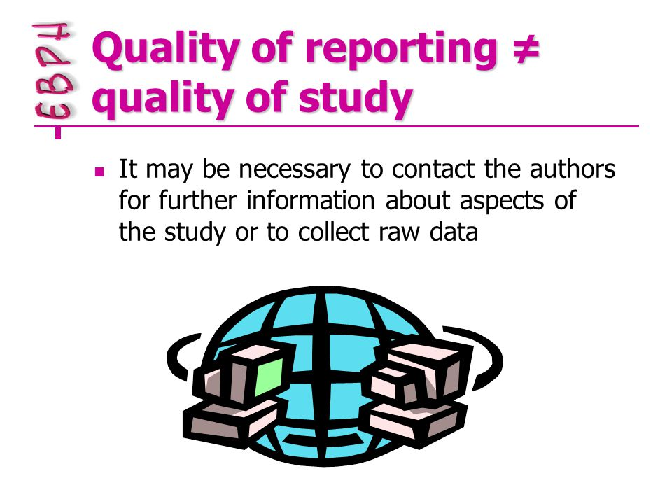 Quality of reporting ≠ quality of study It may be necessary to contact the authors for further information about aspects of the study or to collect raw data