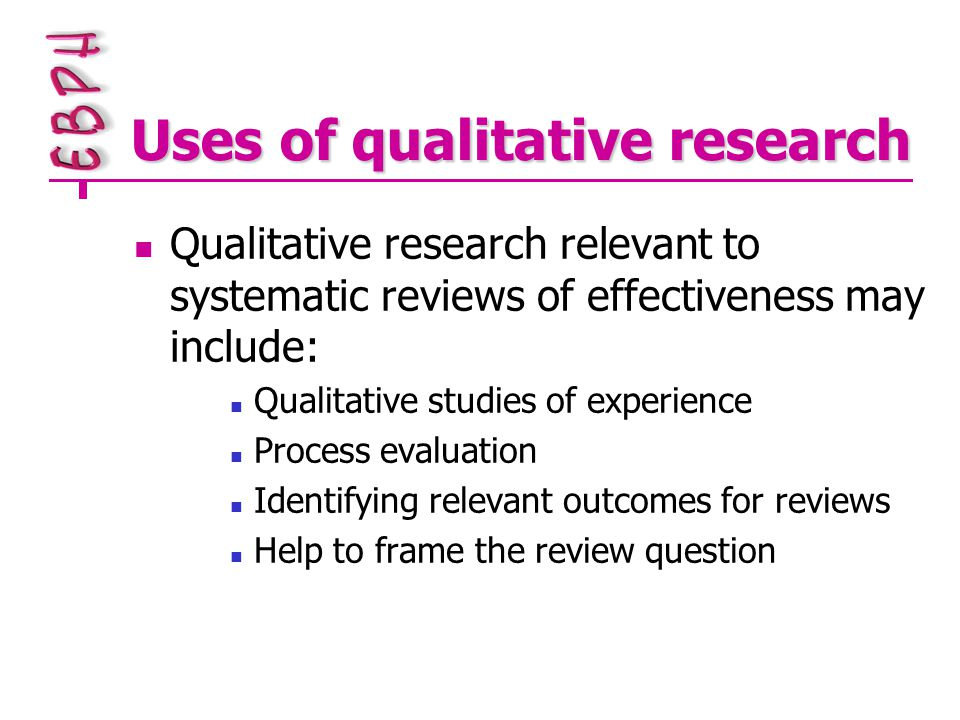 Uses of qualitative research Qualitative research relevant to systematic reviews of effectiveness may include: Qualitative studies of experience Process evaluation Identifying relevant outcomes for reviews Help to frame the review question