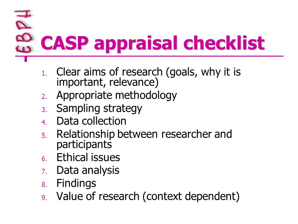 CASP appraisal checklist 1. Clear aims of research (goals, why it is important, relevance) 2.