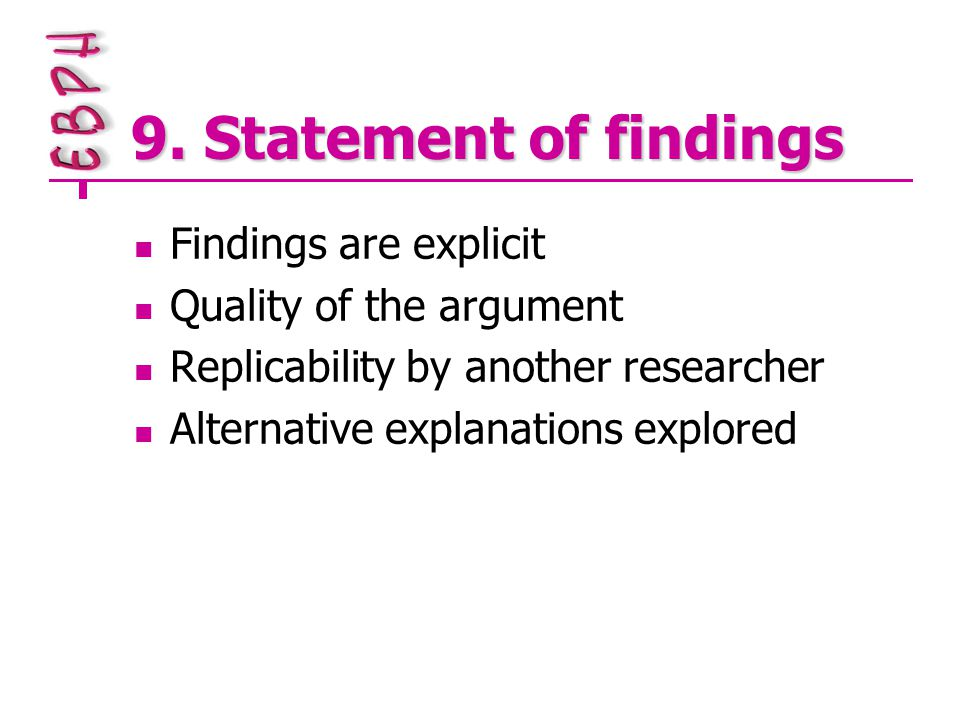 9. Statement of findings Findings are explicit Quality of the argument Replicability by another researcher Alternative explanations explored