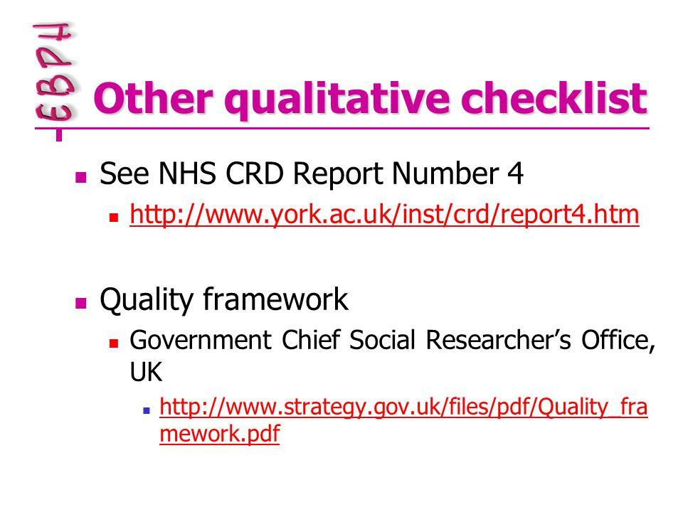 Other qualitative checklist See NHS CRD Report Number 4 http://www.york.ac.uk/inst/crd/report4.htm Quality framework Government Chief Social Researcher's Office, UK http://www.strategy.gov.uk/files/pdf/Quality_fra mework.pdf http://www.strategy.gov.uk/files/pdf/Quality_fra mework.pdf