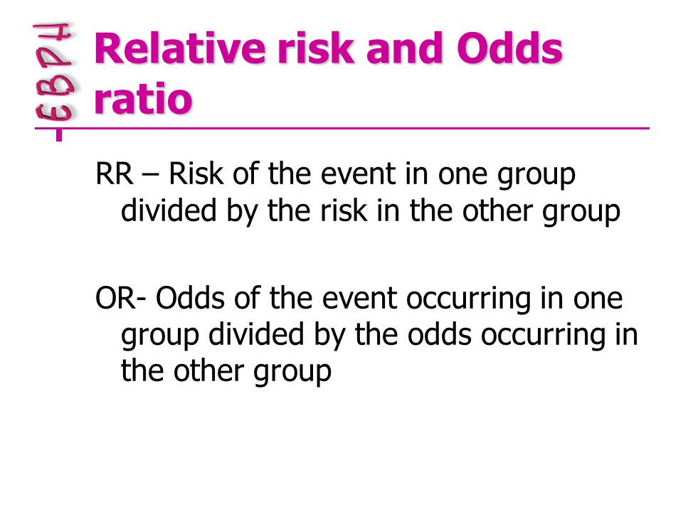 Relative risk and Odds ratio RR – Risk of the event in one group divided by the risk in the other group OR- Odds of the event occurring in one group divided by the odds occurring in the other group