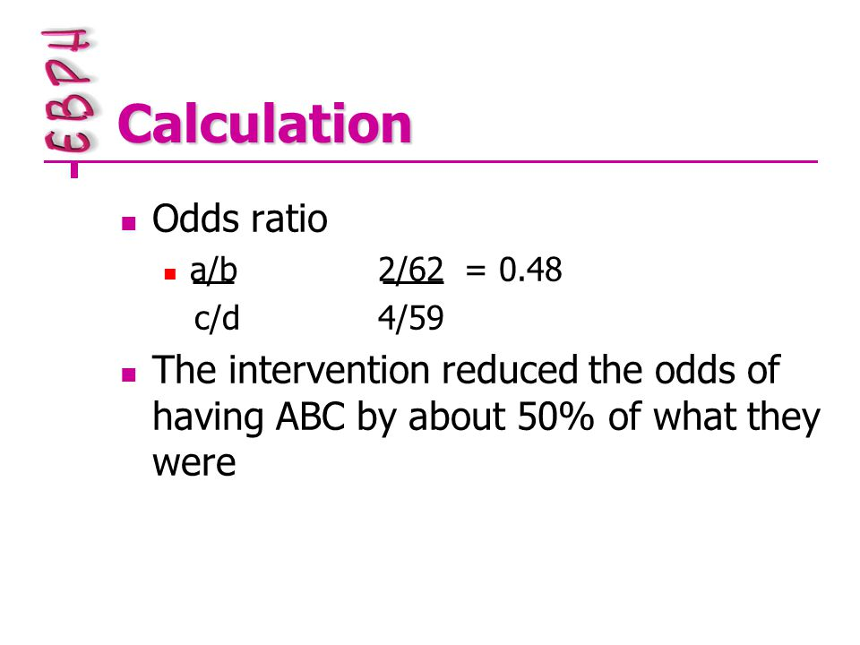 Calculation Odds ratio a/b2/62= 0.48 c/d4/59 The intervention reduced the odds of having ABC by about 50% of what they were