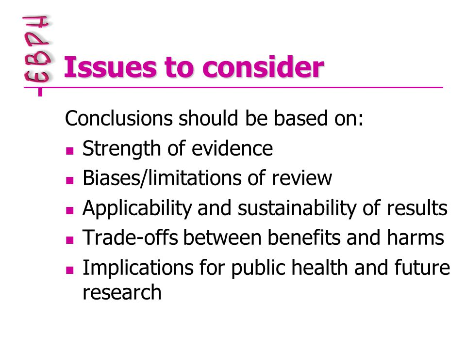 Issues to consider Conclusions should be based on: Strength of evidence Biases/limitations of review Applicability and sustainability of results Trade-offs between benefits and harms Implications for public health and future research