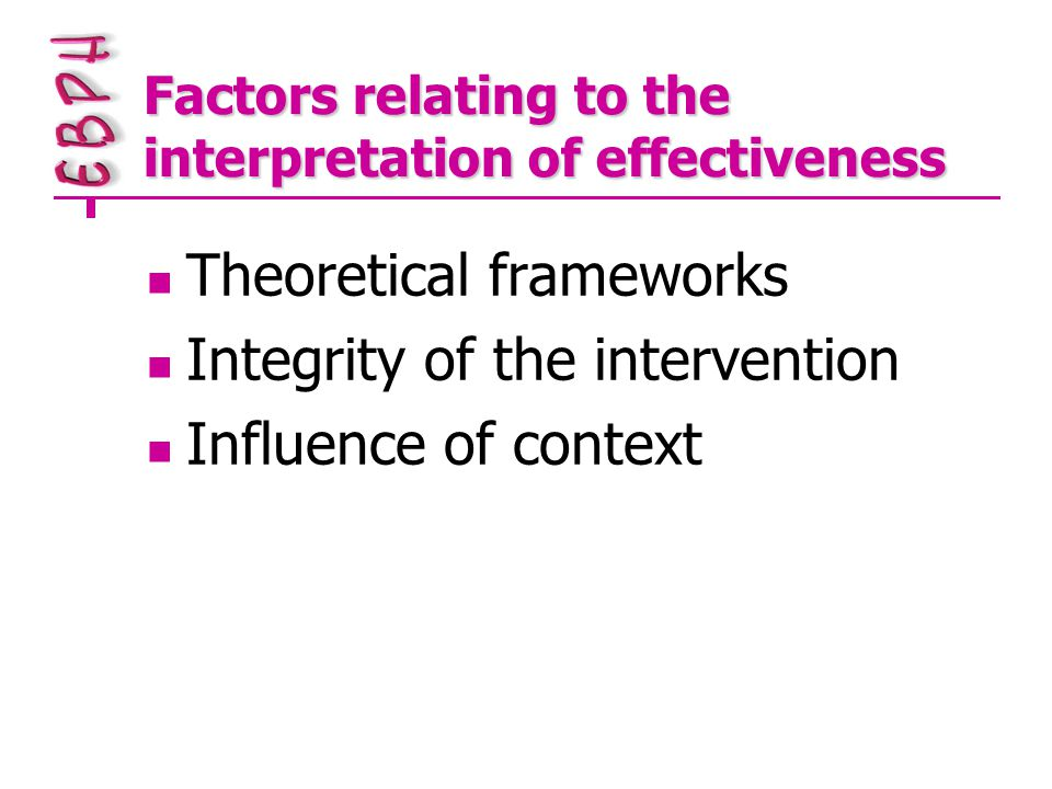 Factors relating to the interpretation of effectiveness Theoretical frameworks Integrity of the intervention Influence of context