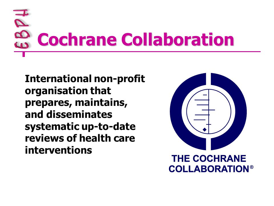 Cochrane Collaboration International non-profit organisation that prepares, maintains, and disseminates systematic up-to-date reviews of health care interventions