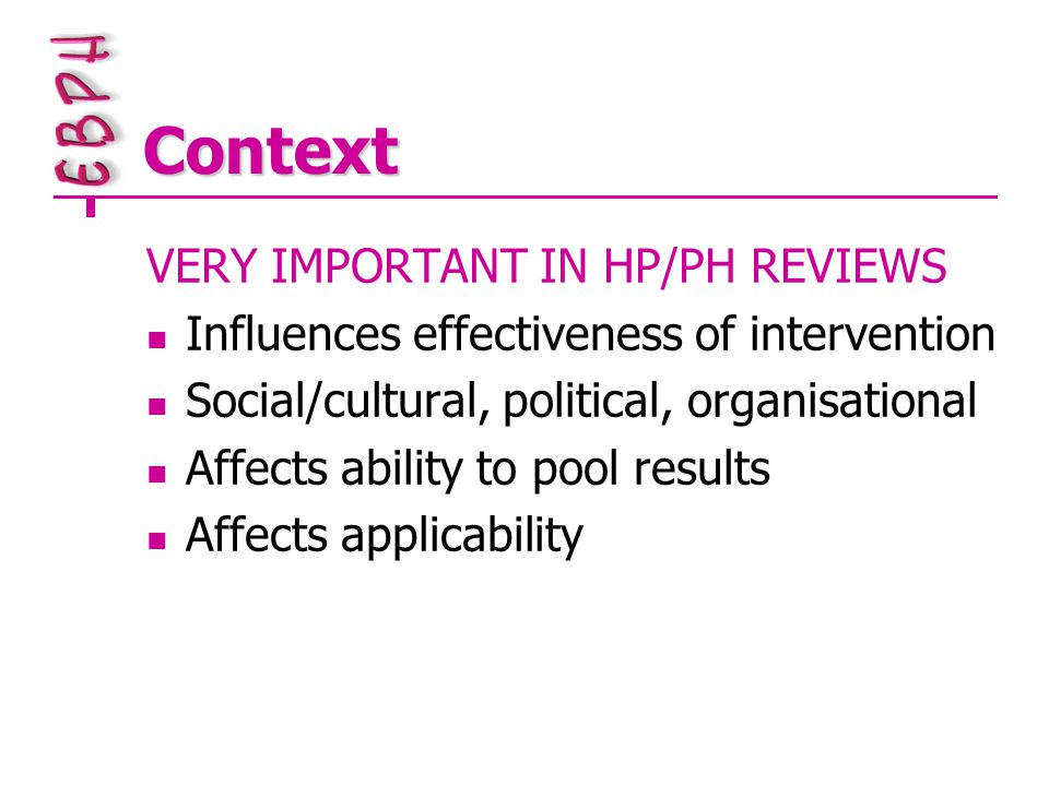 Context VERY IMPORTANT IN HP/PH REVIEWS Influences effectiveness of intervention Social/cultural, political, organisational Affects ability to pool results Affects applicability