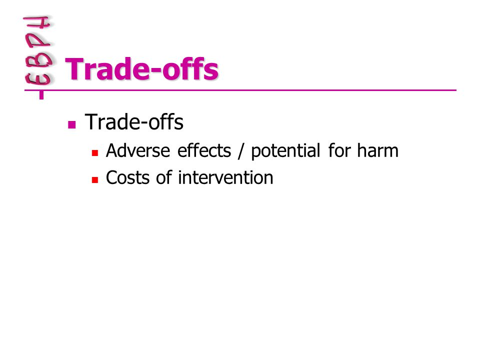 Trade-offs Trade-offs Adverse effects / potential for harm Costs of intervention