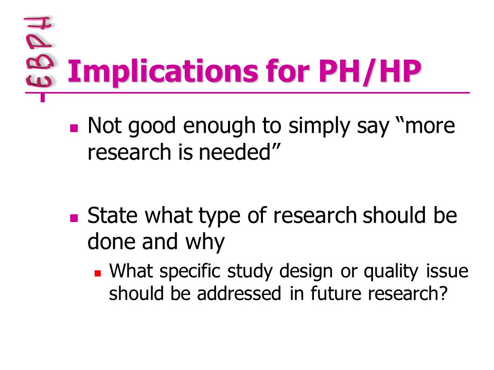 Implications for PH/HP Not good enough to simply say more research is needed State what type of research should be done and why What specific study design or quality issue should be addressed in future research