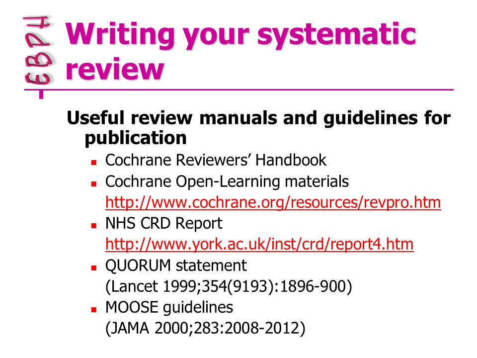Writing your systematic review Useful review manuals and guidelines for publication Cochrane Reviewers' Handbook Cochrane Open-Learning materials http://www.cochrane.org/resources/revpro.htm NHS CRD Report http://www.york.ac.uk/inst/crd/report4.htm QUORUM statement (Lancet 1999;354(9193):1896-900) MOOSE guidelines (JAMA 2000;283:2008-2012)