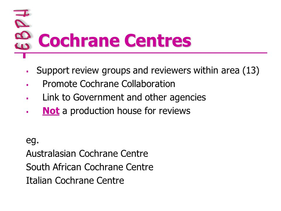 Cochrane Centres  Support review groups and reviewers within area (13)  Promote Cochrane Collaboration  Link to Government and other agencies  Not a production house for reviews eg.