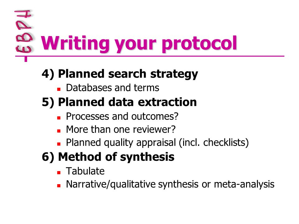 Writing your protocol 4) Planned search strategy Databases and terms 5) Planned data extraction Processes and outcomes.