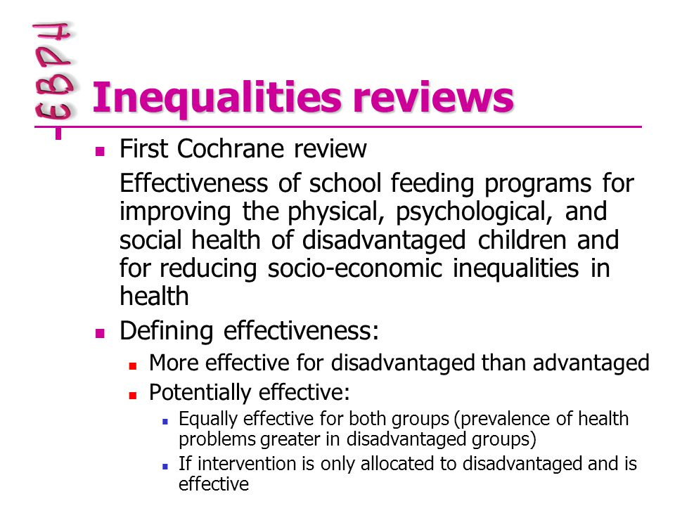 Inequalities reviews First Cochrane review Effectiveness of school feeding programs for improving the physical, psychological, and social health of disadvantaged children and for reducing socio-economic inequalities in health Defining effectiveness: More effective for disadvantaged than advantaged Potentially effective: Equally effective for both groups (prevalence of health problems greater in disadvantaged groups) If intervention is only allocated to disadvantaged and is effective