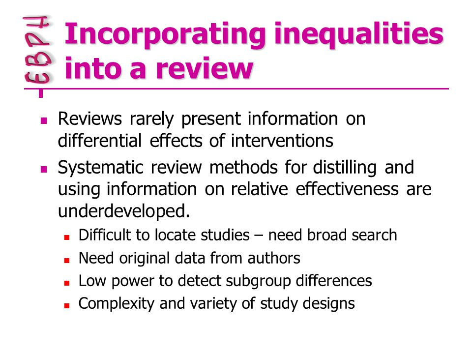 Incorporating inequalities into a review Reviews rarely present information on differential effects of interventions Systematic review methods for distilling and using information on relative effectiveness are underdeveloped.
