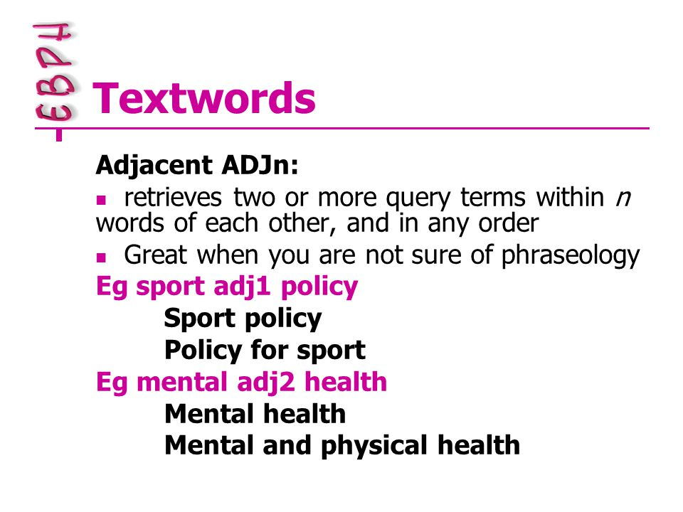 Textwords Adjacent ADJn: retrieves two or more query terms within n words of each other, and in any order Great when you are not sure of phraseology Eg sport adj1 policy Sport policy Policy for sport Eg mental adj2 health Mental health Mental and physical health