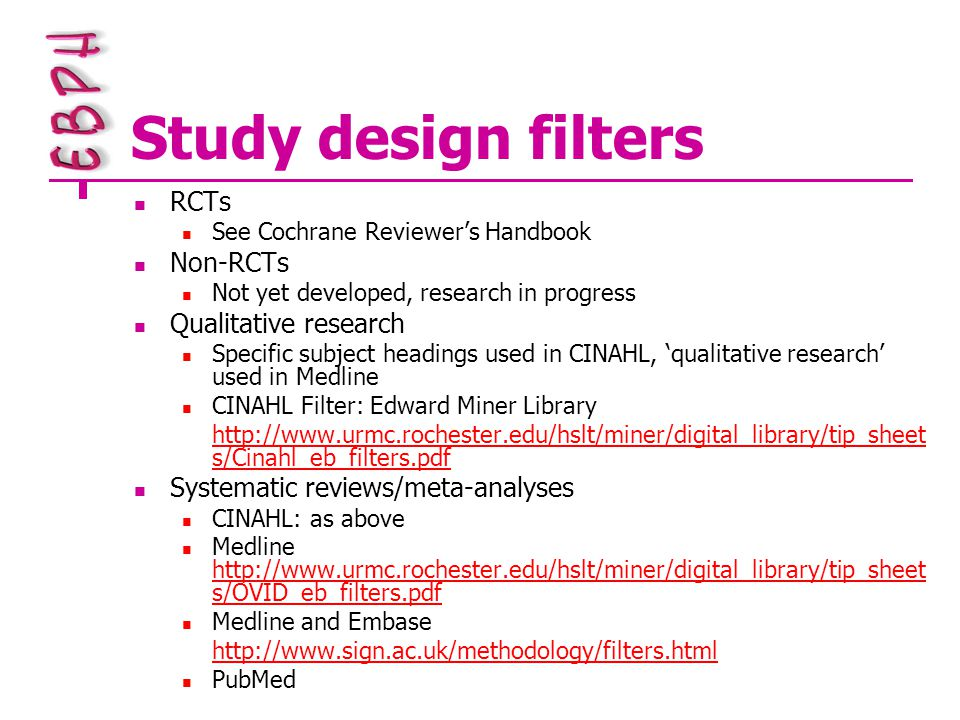 Study design filters RCTs See Cochrane Reviewer's Handbook Non-RCTs Not yet developed, research in progress Qualitative research Specific subject headings used in CINAHL, 'qualitative research' used in Medline CINAHL Filter: Edward Miner Library http://www.urmc.rochester.edu/hslt/miner/digital_library/tip_sheet s/Cinahl_eb_filters.pdf Systematic reviews/meta-analyses CINAHL: as above Medline http://www.urmc.rochester.edu/hslt/miner/digital_library/tip_sheet s/OVID_eb_filters.pdf http://www.urmc.rochester.edu/hslt/miner/digital_library/tip_sheet s/OVID_eb_filters.pdf Medline and Embase http://www.sign.ac.uk/methodology/filters.html PubMed
