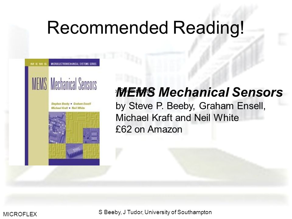MICROFLEX S Beeby, J Tudor, University of Southampton Recommended Reading! MEMS Mechanical Sensors by Steve P. Beeby, Graham Ensell, Michael Kraft and