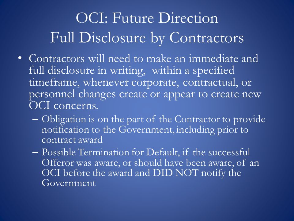 OCI: Future Direction Full Disclosure by Contractors Contractors will need to make an immediate and full disclosure in writing, within a specified tim
