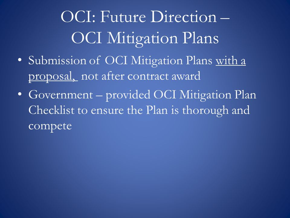 OCI: Future Direction – OCI Mitigation Plans Submission of OCI Mitigation Plans with a proposal, not after contract award Government – provided OCI Mitigation Plan Checklist to ensure the Plan is thorough and compete