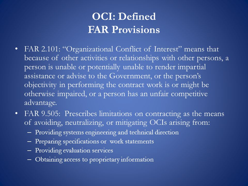 OCI: Defined FAR Provisions FAR 2.101: Organizational Conflict of Interest means that because of other activities or relationships with other persons, a person is unable or potentially unable to render impartial assistance or advise to the Government, or the person's objectivity in performing the contract work is or might be otherwise impaired, or a person has an unfair competitive advantage.