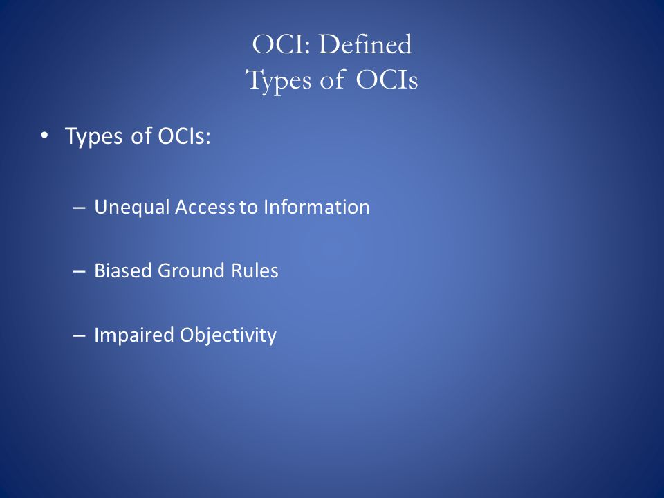 OCI: Defined Types of OCIs Types of OCIs: – Unequal Access to Information – Biased Ground Rules – Impaired Objectivity