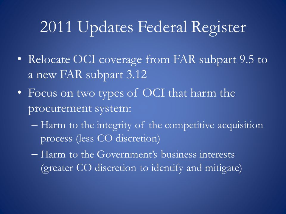 2011 Updates Federal Register Relocate OCI coverage from FAR subpart 9.5 to a new FAR subpart 3.12 Focus on two types of OCI that harm the procurement