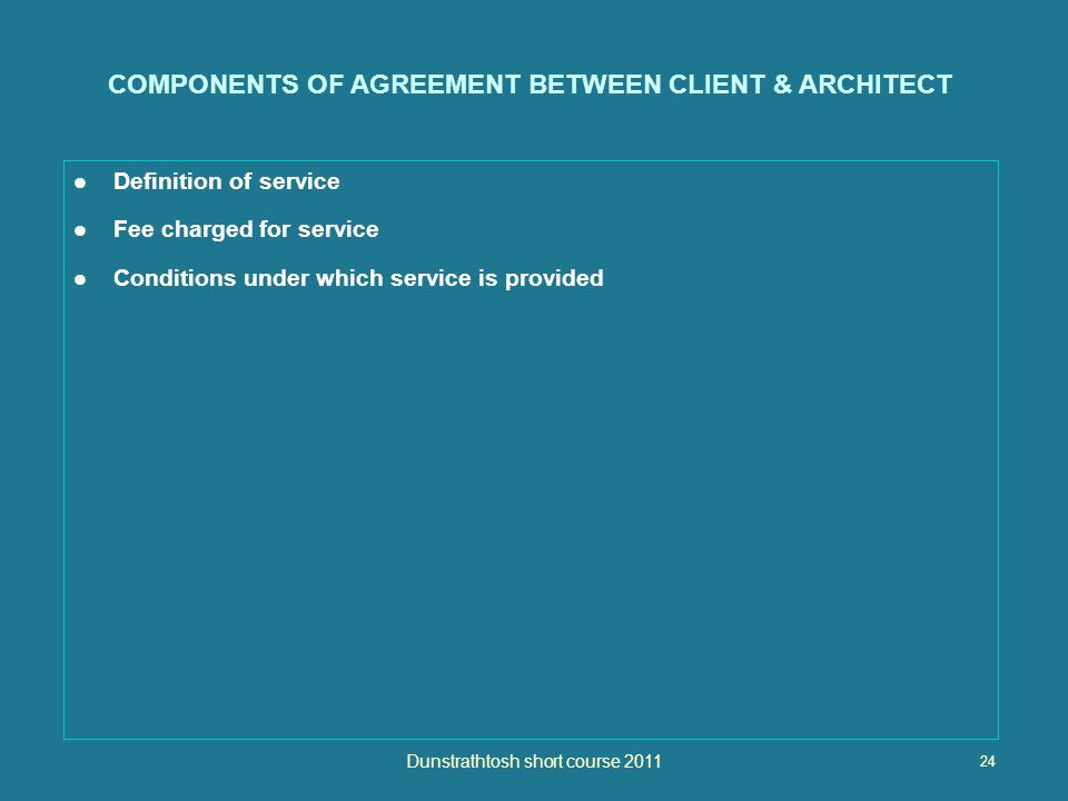 24 Dunstrathtosh short course 2011 COMPONENTS OF AGREEMENT BETWEEN CLIENT & ARCHITECT Definition of service Fee charged for service Conditions under which service is provided
