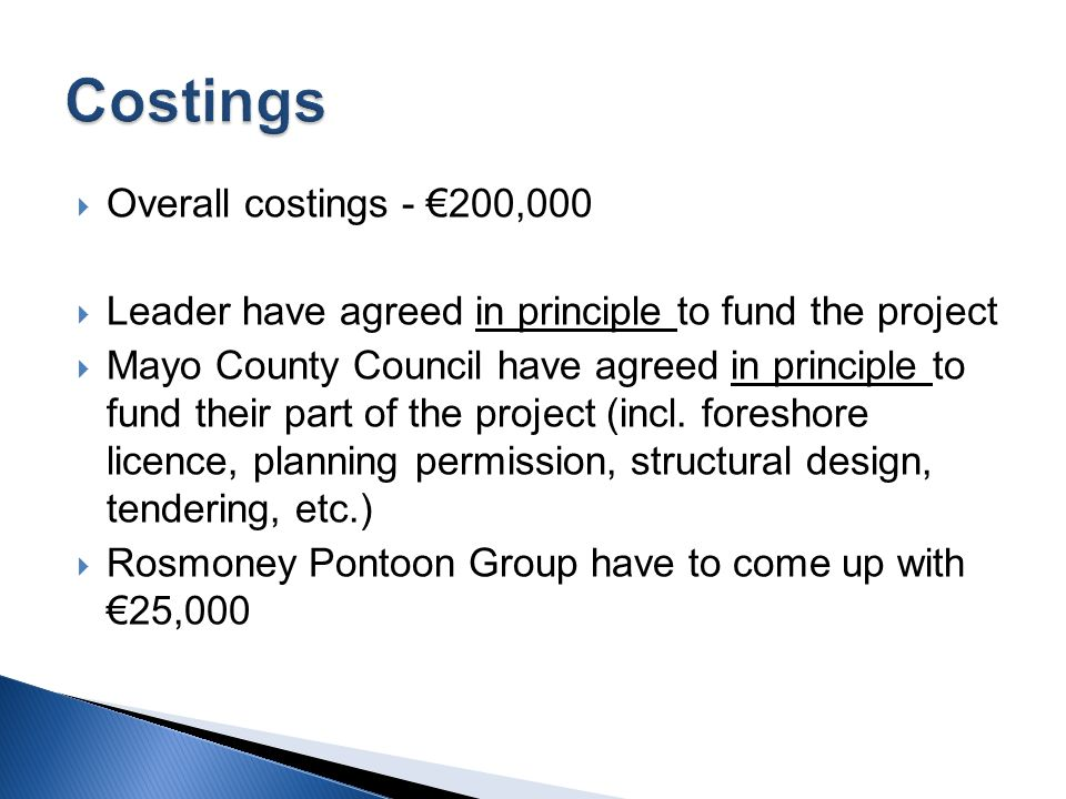  Overall costings - €200,000  Leader have agreed in principle to fund the project  Mayo County Council have agreed in principle to fund their part of the project (incl.