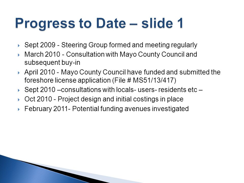  Sept 2009 - Steering Group formed and meeting regularly  March 2010 - Consultation with Mayo County Council and subsequent buy-in  April 2010 - Mayo County Council have funded and submitted the foreshore license application (File # MS51/13/417)  Sept 2010 –consultations with locals- users- residents etc –  Oct 2010 - Project design and initial costings in place  February 2011- Potential funding avenues investigated