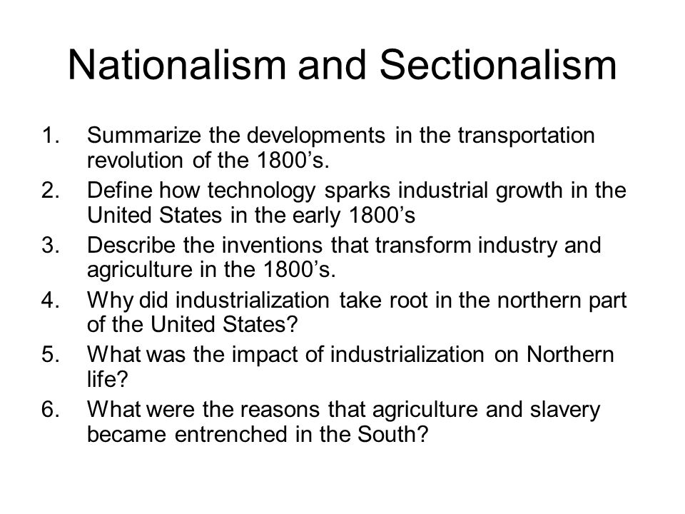 Nationalism and Sectionalism 1.Summarize the developments in the transportation revolution of the 1800's. 2.Define how technology sparks industrial gr