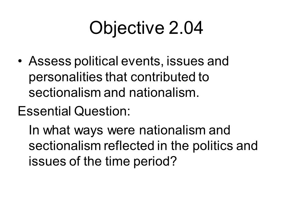 Objective 2.04 Assess political events, issues and personalities that contributed to sectionalism and nationalism. Essential Question: In what ways we