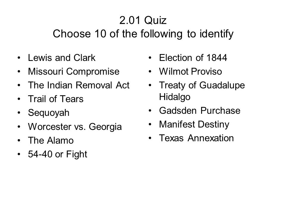 2.01 Quiz Choose 10 of the following to identify Lewis and Clark Missouri Compromise The Indian Removal Act Trail of Tears Sequoyah Worcester vs. Geor