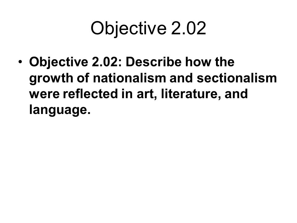 Objective 2.02 Objective 2.02: Describe how the growth of nationalism and sectionalism were reflected in art, literature, and language.
